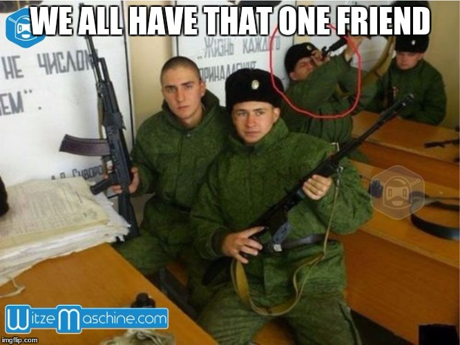 Stupid russians | WE ALL HAVE THAT ONE FRIEND | image tagged in russia | made w/ Imgflip meme maker