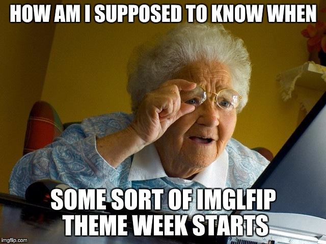 Is there some sort of calendar? | HOW AM I SUPPOSED TO KNOW WHEN SOME SORT OF IMGLFIP THEME WEEK STARTS | image tagged in memes,grandma finds the internet | made w/ Imgflip meme maker