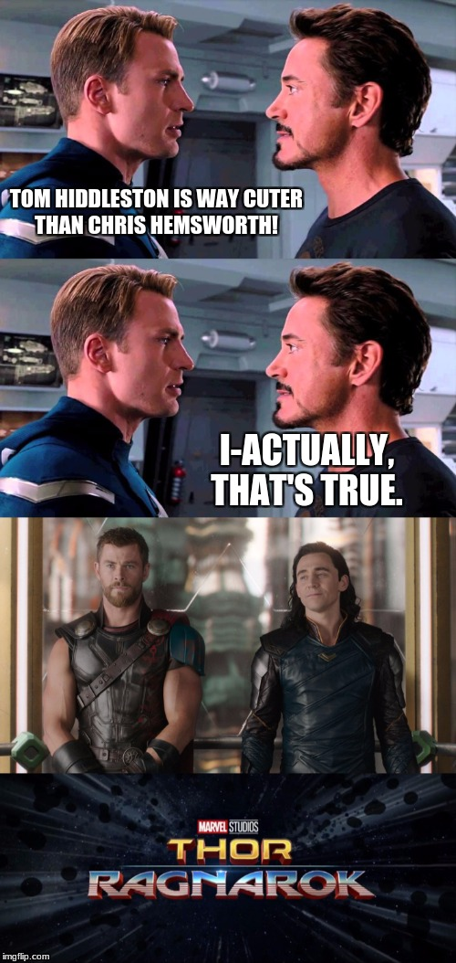 TOM HIDDLESTON IS WAY CUTER THAN CHRIS HEMSWORTH! I-ACTUALLY, THAT'S TRUE. | image tagged in thor,loki,tom hiddleston,chris hemsworth,thor ragnarok | made w/ Imgflip meme maker