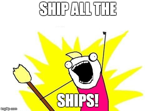 X All The Y Meme | SHIP ALL THE SHIPS! | image tagged in memes,x all the y | made w/ Imgflip meme maker
