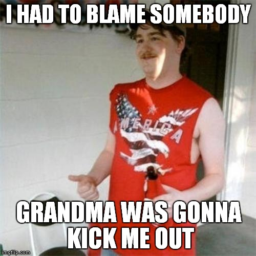 I HAD TO BLAME SOMEBODY GRANDMA WAS GONNA KICK ME OUT | made w/ Imgflip meme maker