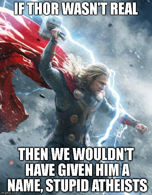 IF THOR WASN'T REAL THEN WE WOULDN'T HAVE GIVEN HIM A NAME, STUPID ATHEISTS | image tagged in real thor | made w/ Imgflip meme maker