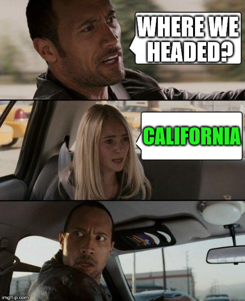 The Rock Driving Meme | WHERE WE HEADED? CALIFORNIA | image tagged in memes,the rock driving | made w/ Imgflip meme maker