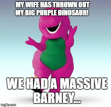 MY WIFE HAS THROWN OUT MY BIG PURPLE DINOSAUR! WE HAD A MASSIVE BARNEY... | image tagged in barney | made w/ Imgflip meme maker
