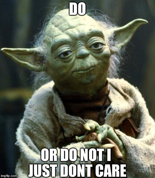 Star Wars Yoda Meme | DO OR DO NOT I JUST DONT CARE | image tagged in memes,star wars yoda | made w/ Imgflip meme maker