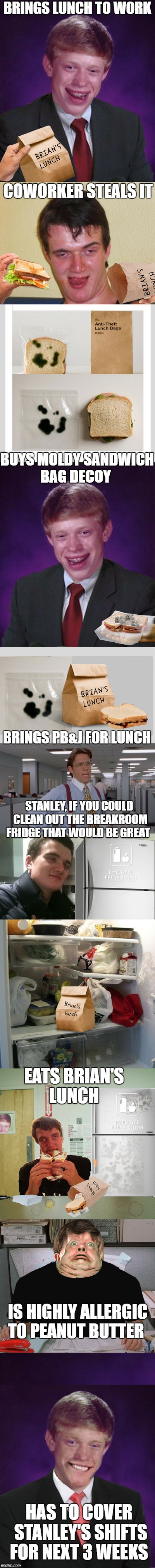 breakroom lunch thieves every place has one  | BRINGS LUNCH TO WORK HAS TO COVER STANLEY'S SHIFTS FOR NEXT 3 WEEKS COWORKER STEALS IT BUYS MOLDY SANDWICH BAG DECOY BRINGS PB&J FOR LUNCH S | image tagged in bad luck brian,10 guy,lunch,stealing the front page,memes,funny | made w/ Imgflip meme maker