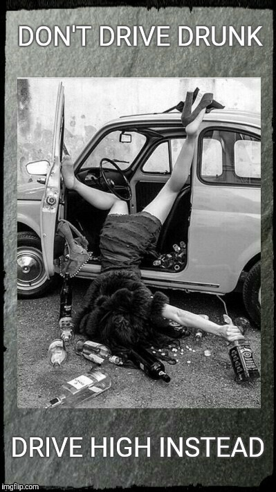 Drunken Lady on a Sunday Morning,,, | DON'T DRIVE DRUNK DRIVE HIGH INSTEAD | image tagged in drunken lady on a sunday morning   | made w/ Imgflip meme maker