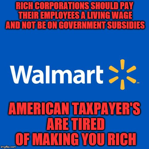Walmart Life | RICH CORPORATIONS SHOULD PAY THEIR EMPLOYEES A LIVING WAGE AND NOT BE ON GOVERNMENT SUBSIDIES AMERICAN TAXPAYER'S ARE TIRED OF MAKING YOU RI | image tagged in walmart life | made w/ Imgflip meme maker