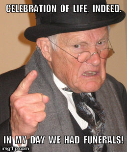 Back in my day we had funerals | CELEBRATION  OF  LIFE,  INDEED. IN  MY  DAY  WE  HAD  FUNERALS! | image tagged in memes,back in my day | made w/ Imgflip meme maker