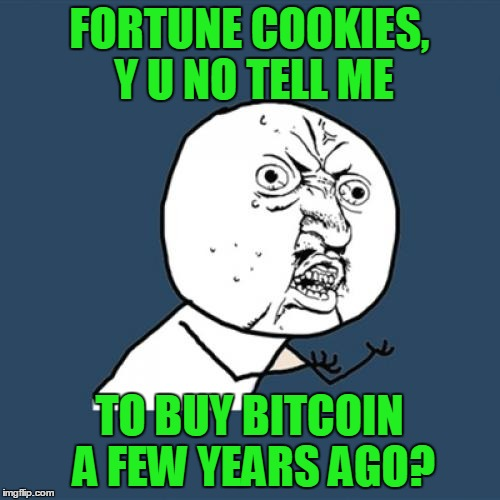 Y U No Meme | FORTUNE COOKIES, Y U NO TELL ME TO BUY BITCOIN A FEW YEARS AGO? | image tagged in memes,y u no | made w/ Imgflip meme maker