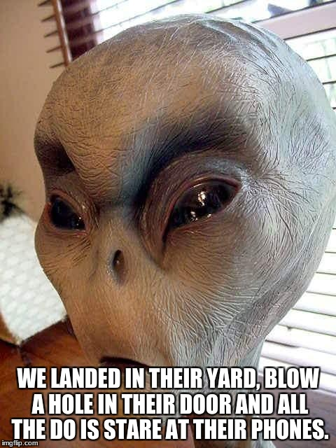 ufo | WE LANDED IN THEIR YARD, BLOW A HOLE IN THEIR DOOR AND ALL THE DO IS STARE AT THEIR PHONES. | image tagged in ufo | made w/ Imgflip meme maker