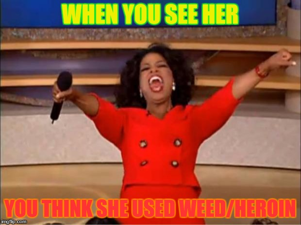 Oprah You Get A Meme | WHEN YOU SEE HER YOU THINK SHE USED WEED/HEROIN | image tagged in memes,oprah you get a | made w/ Imgflip meme maker