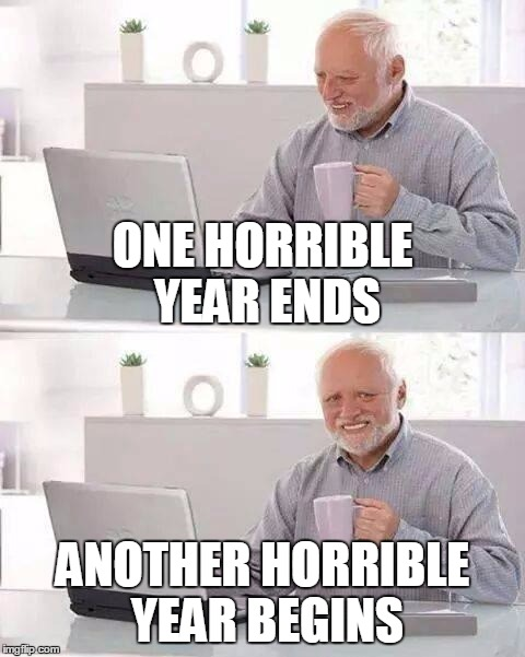 ONE HORRIBLE YEAR ENDS ANOTHER HORRIBLE YEAR BEGINS | made w/ Imgflip meme maker