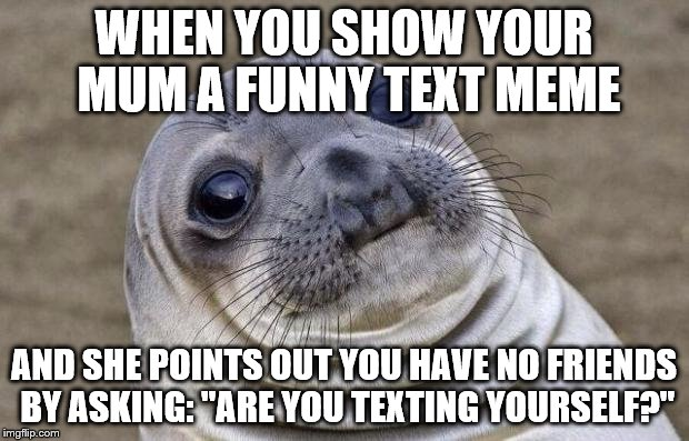 "Awkward Moment Sealion Meme | WHEN YOU SHOW YOUR MUM A FUNNY TEXT MEME AND SHE POINTS OUT YOU HAVE NO FRIENDS BY ASKING: ""ARE YOU TEXTING YOURSELF?"" 