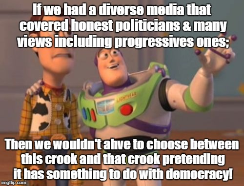 X, X Everywhere Meme | If we had a diverse media that covered honest politicians & many views including progressives ones; Then we wouldn't ahve to choose between  | image tagged in memes,x,x everywhere,x x everywhere | made w/ Imgflip meme maker