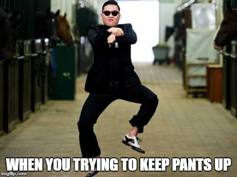 Psy Horse Dance Meme | WHEN YOU TRYING TO KEEP PANTS UP | image tagged in memes,psy horse dance | made w/ Imgflip meme maker