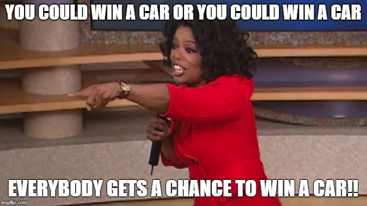 YOU COULD WIN A CAR OR YOU COULD WIN A CAR EVERYBODY GETS A CHANCE TO WIN A CAR!! | image tagged in oprah and you get a car | made w/ Imgflip meme maker