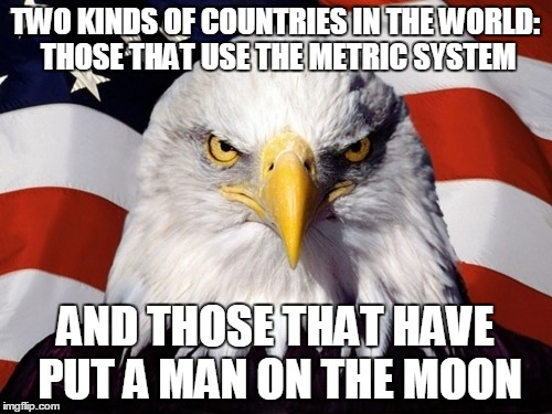 TWO KINDS OF COUNTRIES IN THE WORLD: THOSE THAT USE THE METRIC SYSTEM AND THOSE THAT HAVE PUT A MAN ON THE MOON | made w/ Imgflip meme maker