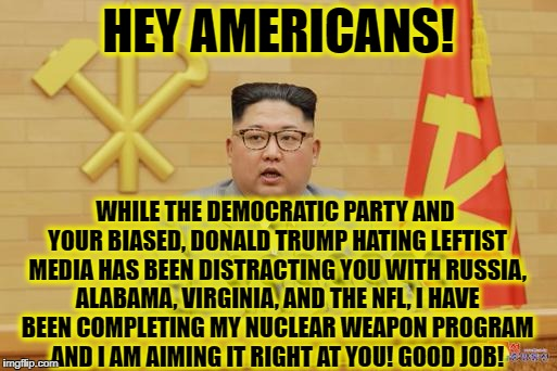 Thank you liberal America! | HEY AMERICANS! WHILE THE DEMOCRATIC PARTY AND YOUR BIASED, DONALD TRUMP HATING LEFTIST MEDIA HAS BEEN DISTRACTING YOU WITH RUSSIA, ALABAMA,  | image tagged in alabama,virginia,north korea,democratic party,liberal media,trump russia | made w/ Imgflip meme maker