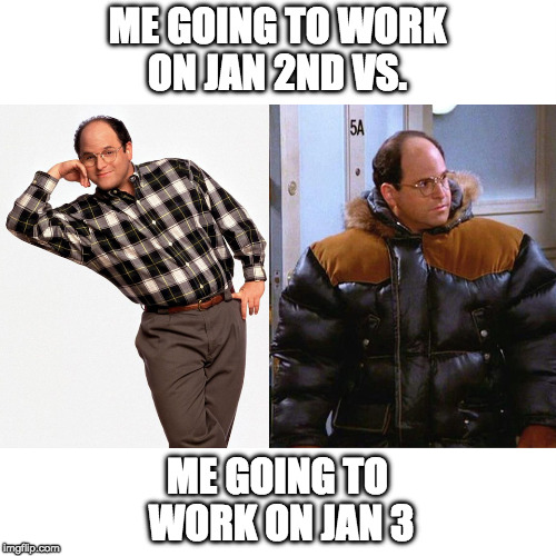 January 2nd vs. January 3rd | ME GOING TO WORK ON JAN 2ND VS. ME GOING TO WORK ON JAN 3 | image tagged in george costanza,freezing,parkas | made w/ Imgflip meme maker