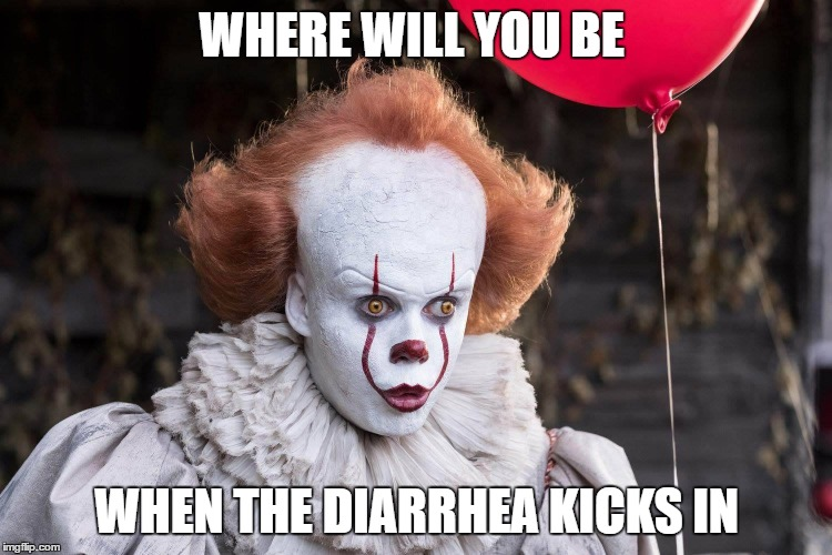 diarrhea  | WHERE WILL YOU BE WHEN THE DIARRHEA KICKS IN | image tagged in pennywise | made w/ Imgflip meme maker