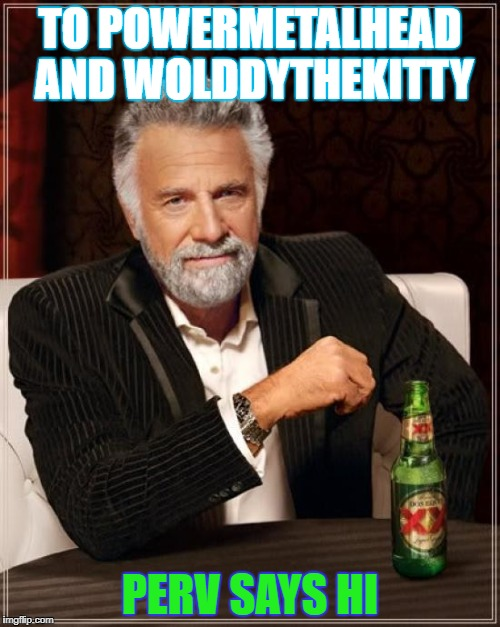 The Most Interesting Man In The World Meme | TO POWERMETALHEAD AND WOLDDYTHEKITTY PERV SAYS HI | image tagged in memes,the most interesting man in the world | made w/ Imgflip meme maker