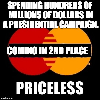priceless | SPENDING HUNDREDS OF MILLIONS OF DOLLARS IN A PRESIDENTIAL CAMPAIGN. COMING IN 2ND PLACE | image tagged in priceless | made w/ Imgflip meme maker