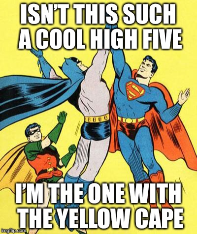 Epic High Five  | ISN'T THIS SUCH A COOL HIGH FIVE I'M THE ONE WITH THE YELLOW CAPE | image tagged in epic high five | made w/ Imgflip meme maker