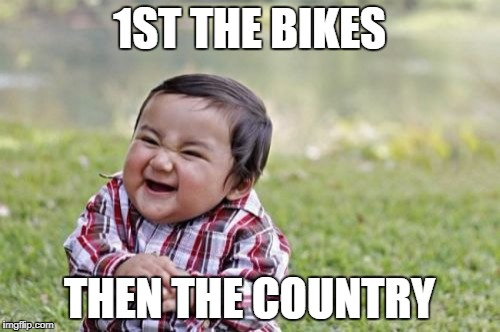 Evil Toddler Meme | 1ST THE BIKES THEN THE COUNTRY | image tagged in memes,evil toddler | made w/ Imgflip meme maker