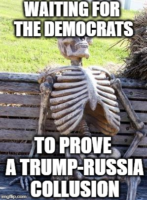 Waiting Skeleton |  WAITING FOR THE DEMOCRATS; TO PROVE A TRUMP-RUSSIA COLLUSION | image tagged in memes,waiting skeleton,democratic party,democrats,trump russia collusion,the russians did it | made w/ Imgflip meme maker