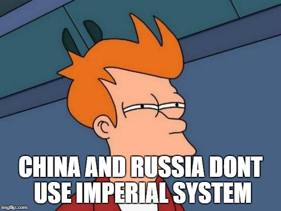 Futurama Fry Meme | CHINA AND RUSSIA DONT USE IMPERIAL SYSTEM | image tagged in memes,futurama fry | made w/ Imgflip meme maker
