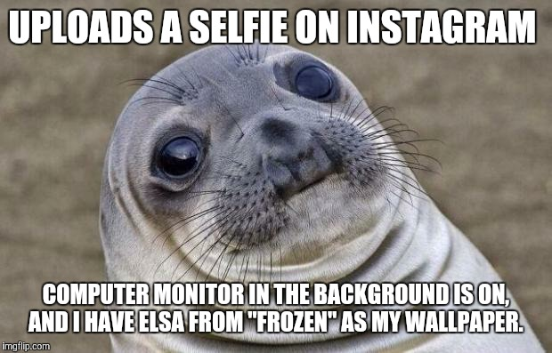 "Thankfully, not a true story.  |  UPLOADS A SELFIE ON INSTAGRAM; COMPUTER MONITOR IN THE BACKGROUND IS ON, AND I HAVE ELSA FROM ""FROZEN"" AS MY WALLPAPER. 