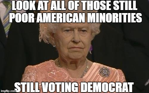 Queen Elizabeth not amused | LOOK AT ALL OF THOSE STILL POOR AMERICAN MINORITIES STILL VOTING DEMOCRAT | image tagged in memes,democrats,democratic party,minorities,queen elizabeth,americans | made w/ Imgflip meme maker