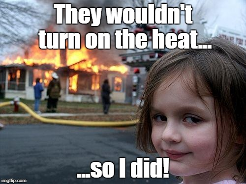 Sometimes you gotta take things into your own hands. | They wouldn't turn on the heat... ...so I did! | image tagged in memes,disaster girl,winter,scrooge | made w/ Imgflip meme maker
