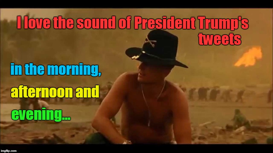 Love The Sound of Trump's Tweets | I love the sound of in the morning, President Trump's                    tweets afternoon and evening... | image tagged in i love the smell of napalm,apocalypse now,lieutenant colonel william bill kilgore robert duvall | made w/ Imgflip meme maker