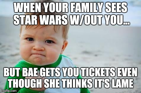 Fist pump baby | WHEN YOUR FAMILY SEES STAR WARS W/OUT YOU... BUT BAE GETS YOU TICKETS EVEN THOUGH SHE THINKS IT'S LAME | image tagged in fist pump baby | made w/ Imgflip meme maker