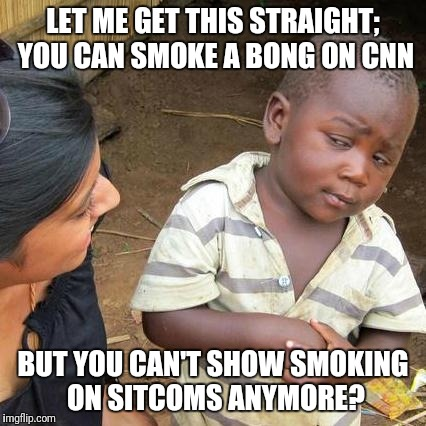 How Often Do You See a Sitcom Character Smoking These Days? | LET ME GET THIS STRAIGHT; YOU CAN SMOKE A BONG ON CNN BUT YOU CAN'T SHOW SMOKING ON SITCOMS ANYMORE? | image tagged in memes,third world skeptical kid | made w/ Imgflip meme maker