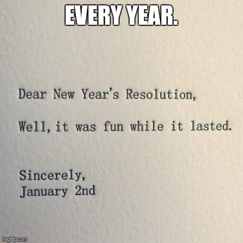 Every New Year's resolution I've ever made. | EVERY YEAR. | image tagged in memes,funny,happy new year,new years | made w/ Imgflip meme maker