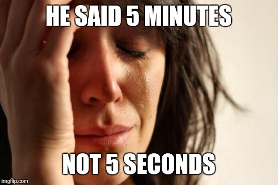 First World Problems Meme | HE SAID 5 MINUTES NOT 5 SECONDS | image tagged in memes,first world problems | made w/ Imgflip meme maker
