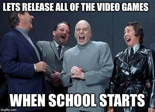 Laughing Villains Meme | LETS RELEASE ALL OF THE VIDEO GAMES WHEN SCHOOL STARTS | image tagged in memes,laughing villains,scumbag | made w/ Imgflip meme maker