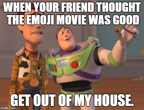 X, X Everywhere Meme | WHEN YOUR FRIEND THOUGHT THE EMOJI MOVIE WAS GOOD GET OUT OF MY HOUSE. | image tagged in memes,x x everywhere | made w/ Imgflip meme maker