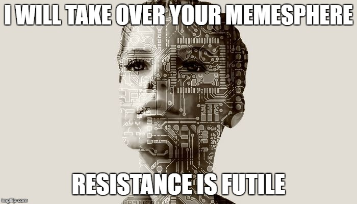 I am Bot | I WILL TAKE OVER YOUR MEMESPHERE RESISTANCE IS FUTILE | image tagged in vambot,computer,borg,star trek,fro bro,girly botsy | made w/ Imgflip meme maker