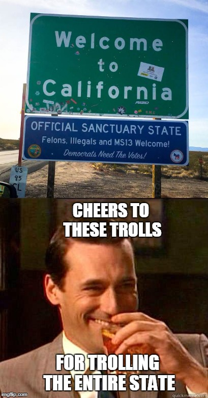 Official Looking Signs Show Up Along California Highways Welcoming Illegal Immigrants and MS-13 Gang Members | CHEERS TO THESE TROLLS FOR TROLLING THE ENTIRE STATE | image tagged in laughing don draper,trolls,california,felons,illegals,gangs | made w/ Imgflip meme maker