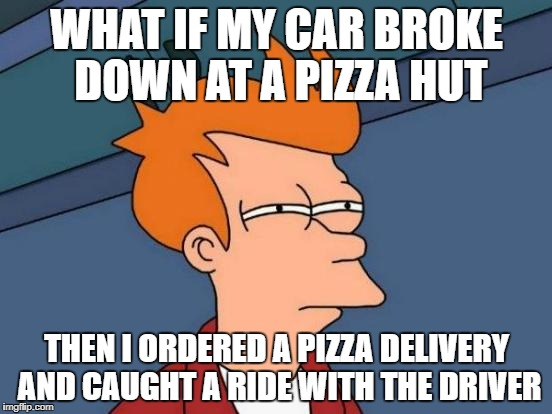 Futurama Fry Meme | WHAT IF MY CAR BROKE DOWN AT A PIZZA HUT THEN I ORDERED A PIZZA DELIVERY AND CAUGHT A RIDE WITH THE DRIVER | image tagged in memes,futurama fry | made w/ Imgflip meme maker