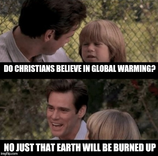 Global warming | DO CHRISTIANS BELIEVE IN GLOBAL WARMING? NO JUST THAT EARTH WILL BE BURNED UP | image tagged in liar liar my teacher says | made w/ Imgflip meme maker