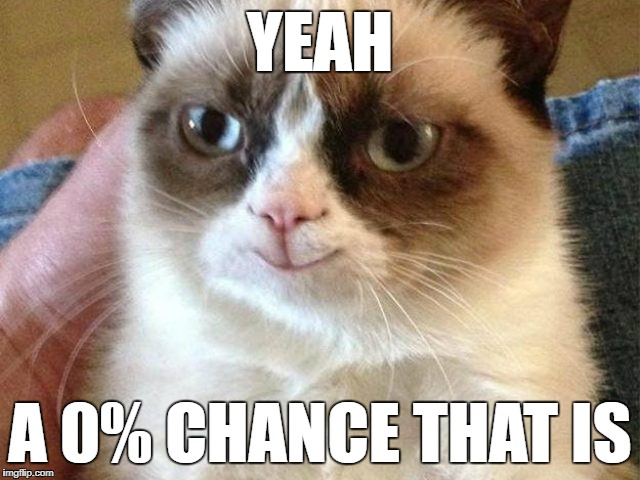 YEAH A 0% CHANCE THAT IS | made w/ Imgflip meme maker
