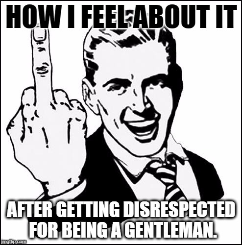 Fuck off | HOW I FEEL ABOUT IT AFTER GETTING DISRESPECTED FOR BEING A GENTLEMAN. | image tagged in relationships,whores,sluts,single life,memes,gentleman | made w/ Imgflip meme maker