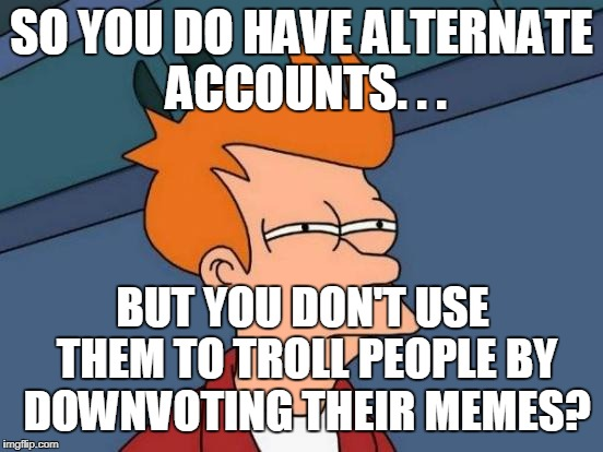Futurama Fry Meme | SO YOU DO HAVE ALTERNATE ACCOUNTS. . . BUT YOU DON'T USE THEM TO TROLL PEOPLE BY DOWNVOTING THEIR MEMES? | image tagged in memes,futurama fry | made w/ Imgflip meme maker
