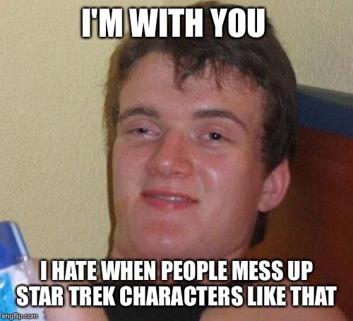 10 Guy Meme | I'M WITH YOU I HATE WHEN PEOPLE MESS UP STAR TREK CHARACTERS LIKE THAT | image tagged in memes,10 guy | made w/ Imgflip meme maker