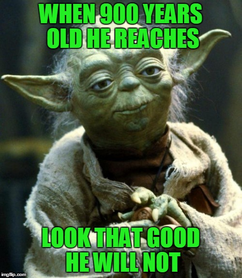 Star Wars Yoda Meme | WHEN 900 YEARS OLD HE REACHES LOOK THAT GOOD HE WILL NOT | image tagged in memes,star wars yoda | made w/ Imgflip meme maker